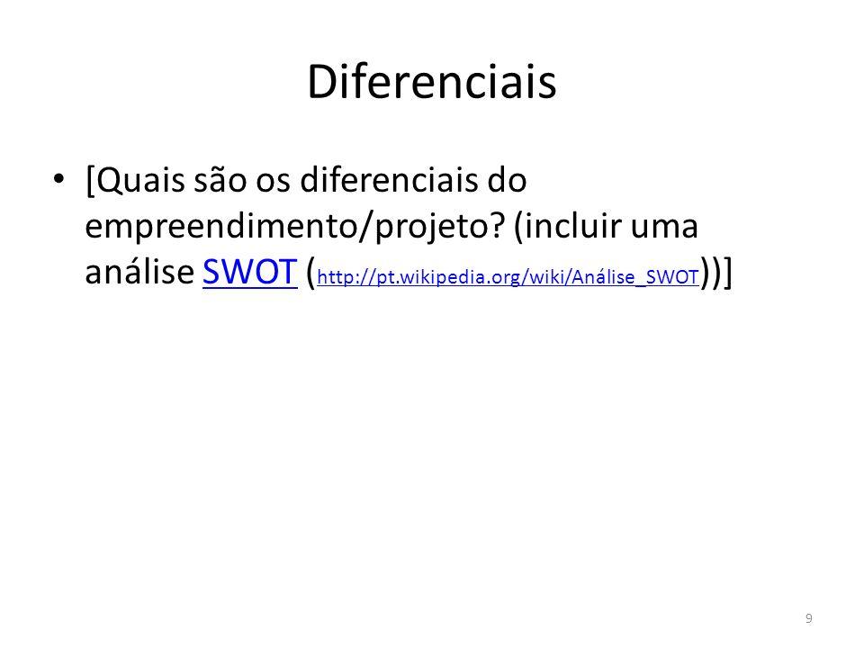 Diferenciais [Quais são os diferenciais do empreendimento/projeto (incluir uma análise SWOT (http://pt.wikipedia.org/wiki/Análise_SWOT))]